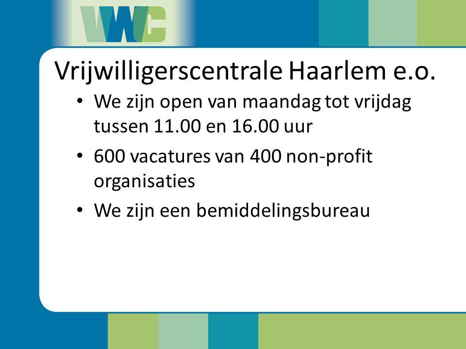 Vrijwilligerscentrale Haarlem e.o. We zijn open van maandag tot vrijdag tussen 11.00 en 16.00 uur 600 vacatures van 400 non-profit organisaties We zij