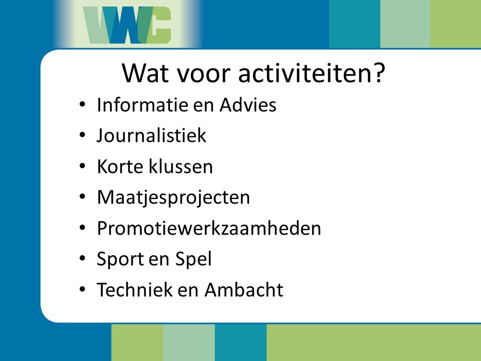 Wat voor activiteiten? Informatie en Advies Journalistiek Korte klussen Maatjesprojecten Promotiewerkzaamheden Sport en Spel Techniek en Ambacht