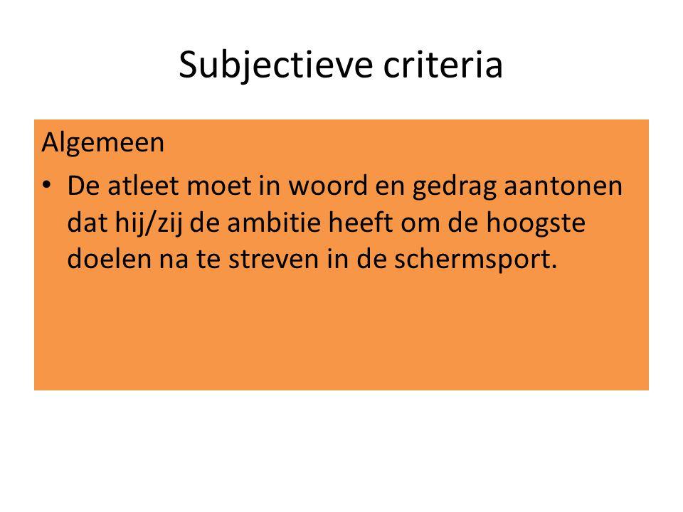 Subjectieve criteria Algemeen De atleet moet in woord en gedrag aantonen dat hij/zij de ambitie heeft om de hoogste doelen na te streven in de schermsport.
