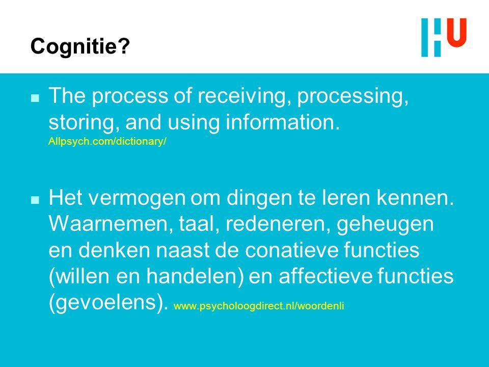 Cognitie? n The process of receiving, processing, storing, and using information. Allpsych.com/dictionary/ n Het vermogen om dingen te leren kennen. W