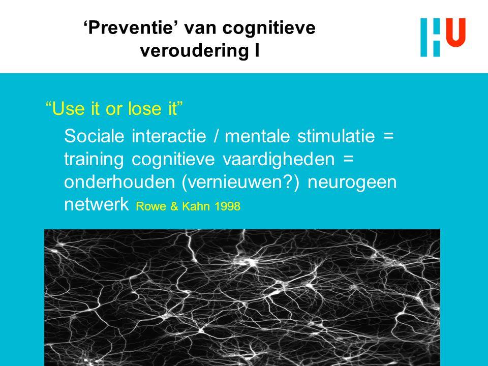 """'Preventie' van cognitieve veroudering I """"Use it or lose it"""" Sociale interactie / mentale stimulatie = training cognitieve vaardigheden = onderhouden"""