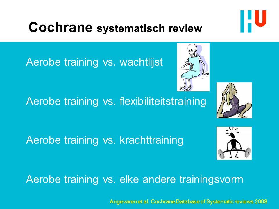 Cochrane systematisch review Aerobe training vs. wachtlijst Aerobe training vs. flexibiliteitstraining Aerobe training vs. krachttraining Aerobe train