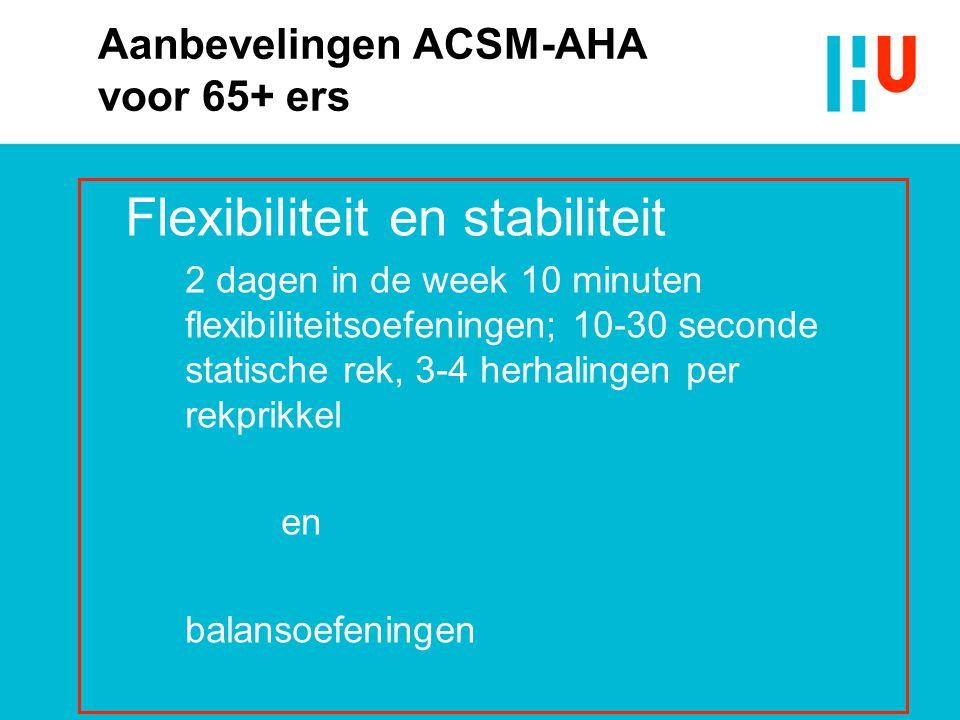 Aanbevelingen ACSM-AHA voor 65+ ers Flexibiliteit en stabiliteit 2 dagen in de week 10 minuten flexibiliteitsoefeningen; 10-30 seconde statische rek,