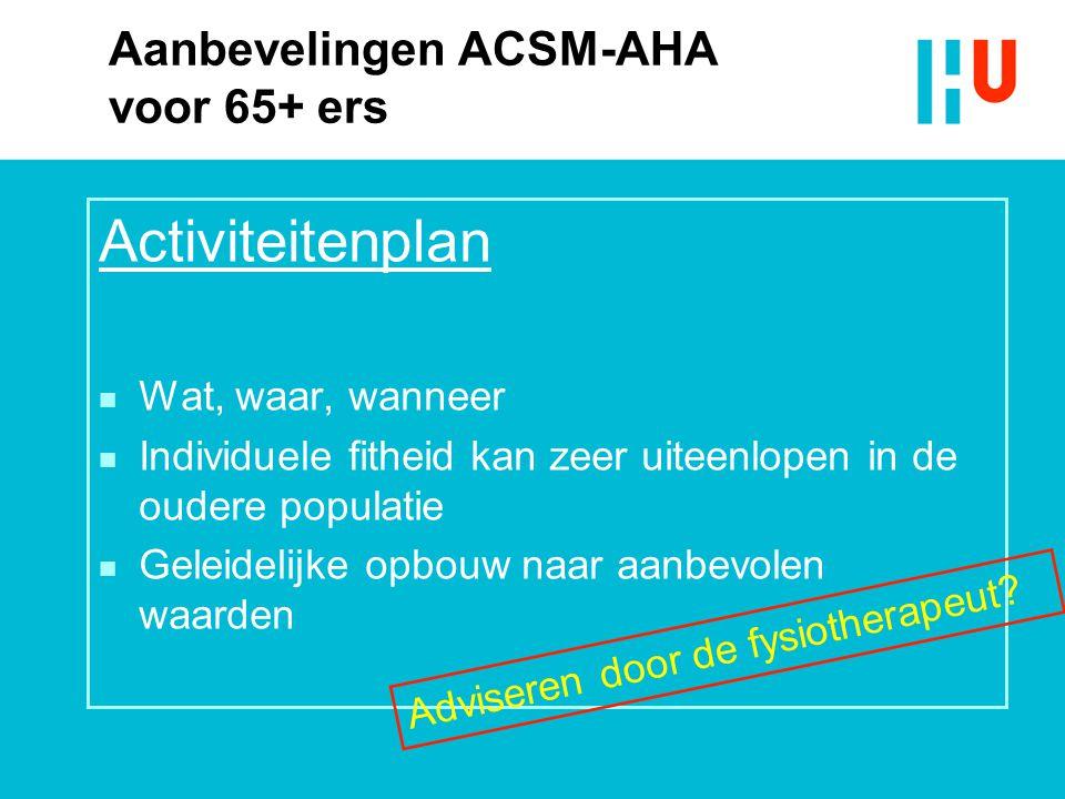 Aanbevelingen ACSM-AHA voor 65+ ers Activiteitenplan n Wat, waar, wanneer n Individuele fitheid kan zeer uiteenlopen in de oudere populatie n Geleidel