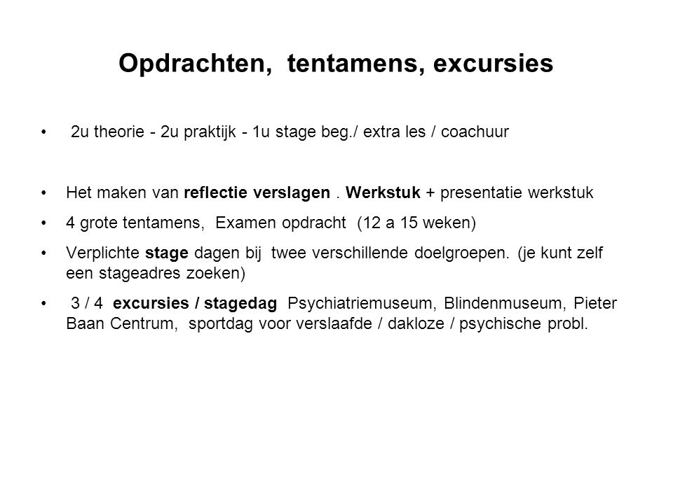 Opdrachten, tentamens, excursies 2u theorie - 2u praktijk - 1u stage beg./ extra les / coachuur Het maken van reflectie verslagen. Werkstuk + presenta