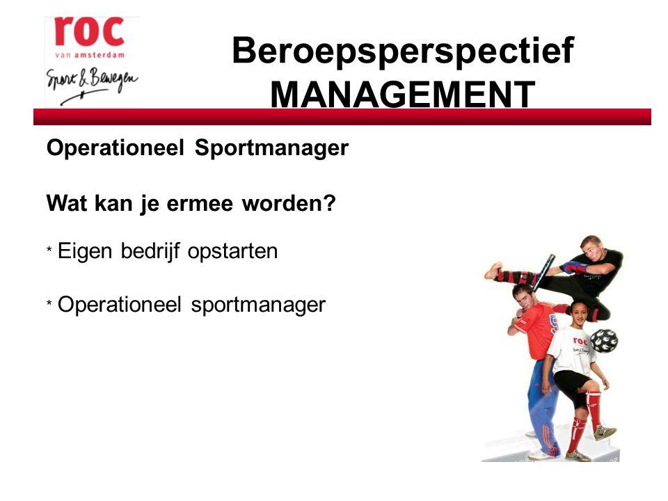 Beroepsperspectief MANAGEMENT Operationeel Sportmanager Wat kan je ermee worden? * Eigen bedrijf opstarten * Operationeel sportmanager
