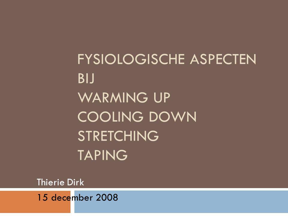 FYSIOLOGISCHE ASPECTEN BIJ WARMING UP COOLING DOWN STRETCHING TAPING Thierie Dirk 15 december 2008