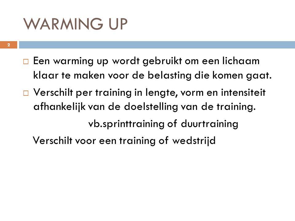 WARMING UP  Een warming up wordt gebruikt om een lichaam klaar te maken voor de belasting die komen gaat.  Verschilt per training in lengte, vorm en
