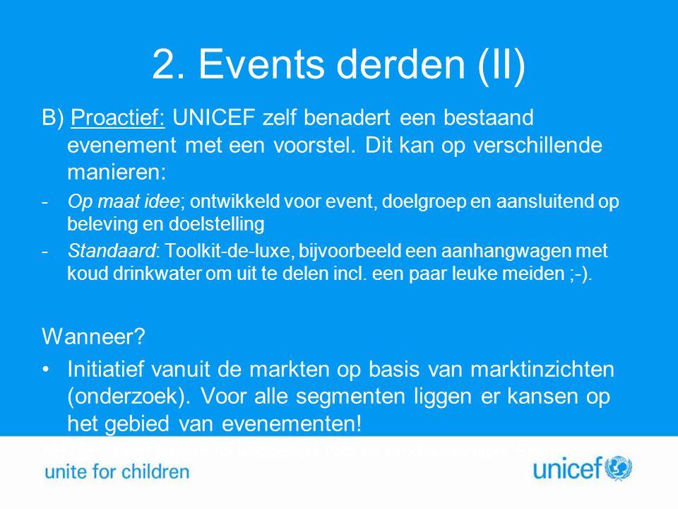 2. Events derden (II) B) Proactief: UNICEF zelf benadert een bestaand evenement met een voorstel. Dit kan op verschillende manieren: -Op maat idee; on