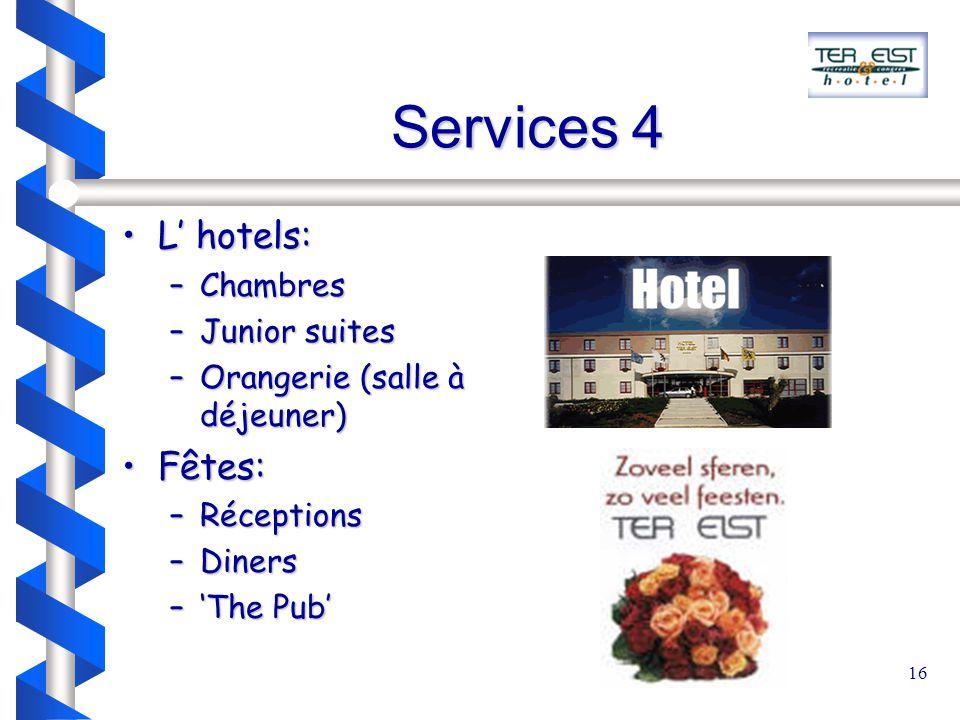 16 Services 4 L' hotels:L' hotels: –Chambres –Junior suites –Orangerie (salle à déjeuner) Fêtes:Fêtes: –Réceptions –Diners –'The Pub'