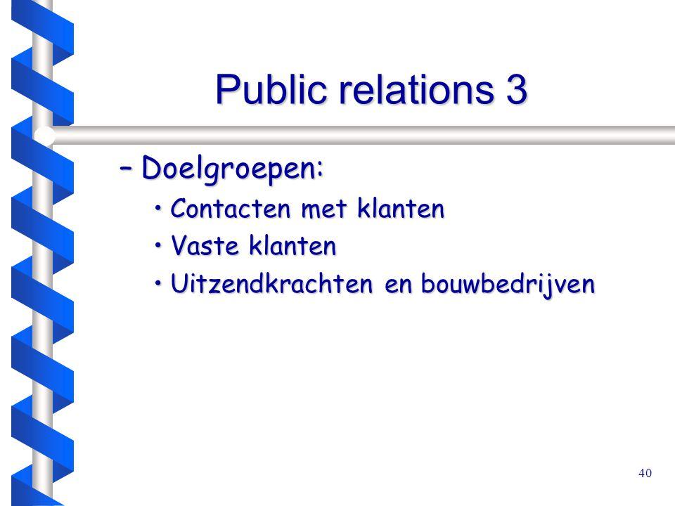 40 Public relations 3 –Doelgroepen: Contacten met klantenContacten met klanten Vaste klantenVaste klanten Uitzendkrachten en bouwbedrijvenUitzendkrachten en bouwbedrijven