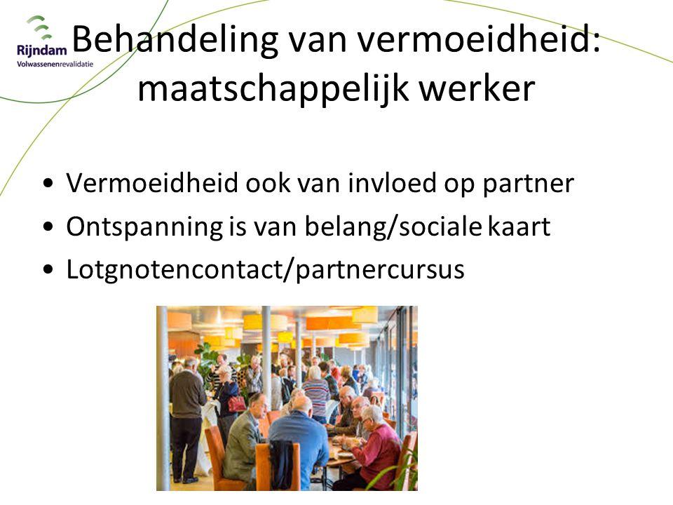 Behandeling van vermoeidheid: maatschappelijk werker Vermoeidheid ook van invloed op partner Ontspanning is van belang/sociale kaart Lotgnotencontact/partnercursus