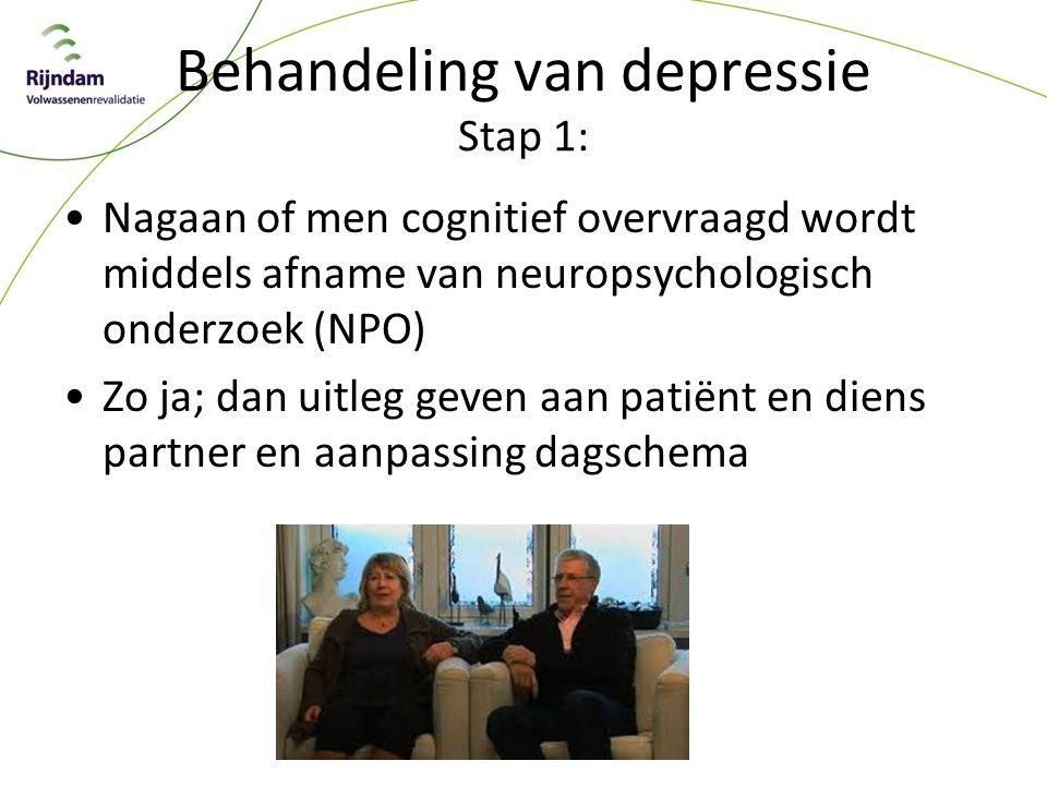 Behandeling van depressie Stap 1: Nagaan of men cognitief overvraagd wordt middels afname van neuropsychologisch onderzoek (NPO) Zo ja; dan uitleg geven aan patiënt en diens partner en aanpassing dagschema
