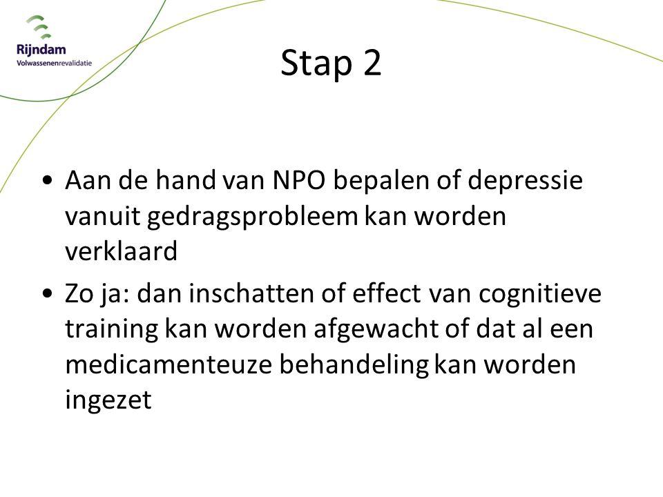 Stap 2 Aan de hand van NPO bepalen of depressie vanuit gedragsprobleem kan worden verklaard Zo ja: dan inschatten of effect van cognitieve training kan worden afgewacht of dat al een medicamenteuze behandeling kan worden ingezet
