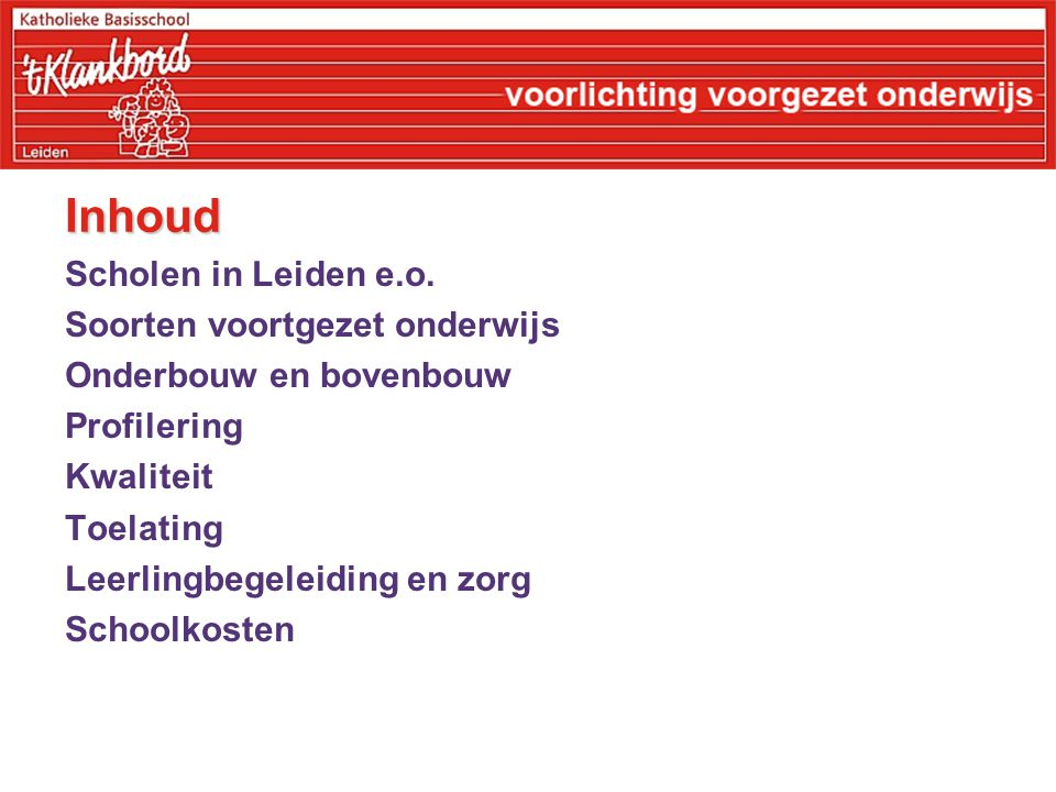 Inhoud Scholen in Leiden e.o. Soorten voortgezet onderwijs Onderbouw en bovenbouw Profilering Kwaliteit Toelating Leerlingbegeleiding en zorg Schoolko