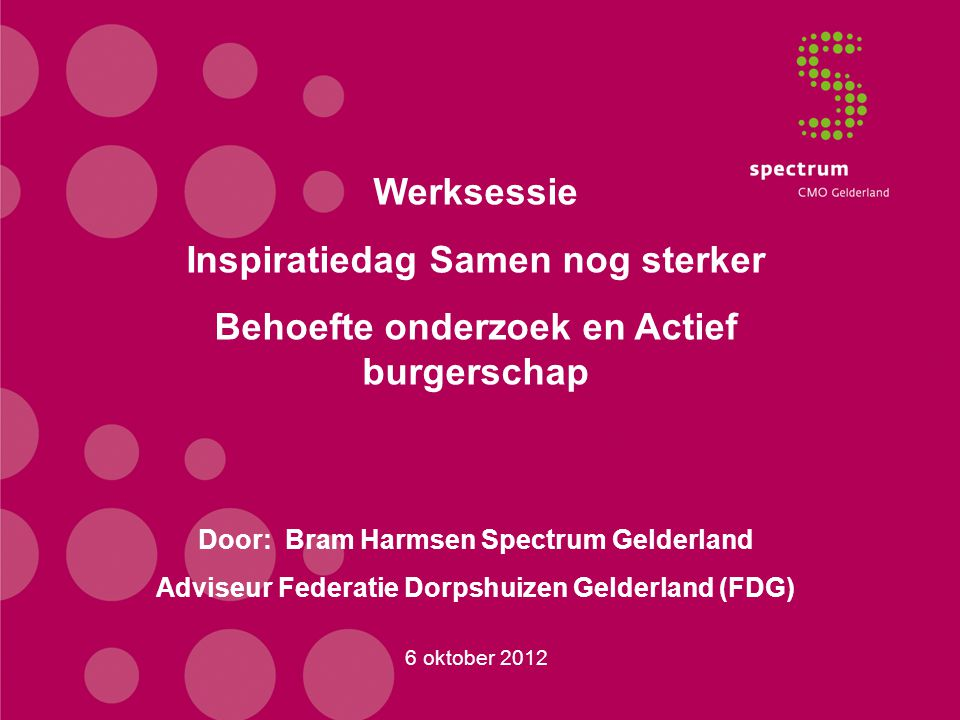 6 oktober 2012 Werksessie Inspiratiedag Samen nog sterker Behoefte onderzoek en Actief burgerschap Door: Bram Harmsen Spectrum Gelderland Adviseur Fed