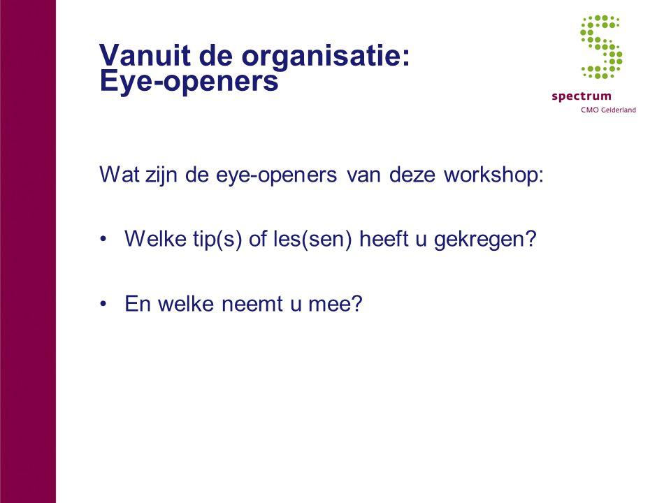 Vanuit de organisatie: Eye-openers Wat zijn de eye-openers van deze workshop: Welke tip(s) of les(sen) heeft u gekregen? En welke neemt u mee?