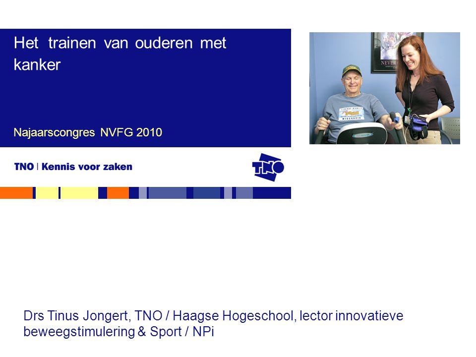 Najaarscongres NVFG 2010 Het trainen van ouderen met kanker Drs Tinus Jongert, TNO / Haagse Hogeschool, lector innovatieve beweegstimulering & Sport /