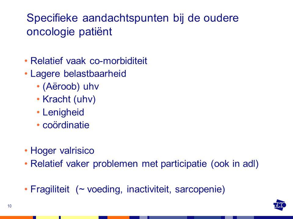 Specifieke aandachtspunten bij de oudere oncologie patiënt Relatief vaak co-morbiditeit Lagere belastbaarheid (Aëroob) uhv Kracht (uhv) Lenigheid coör