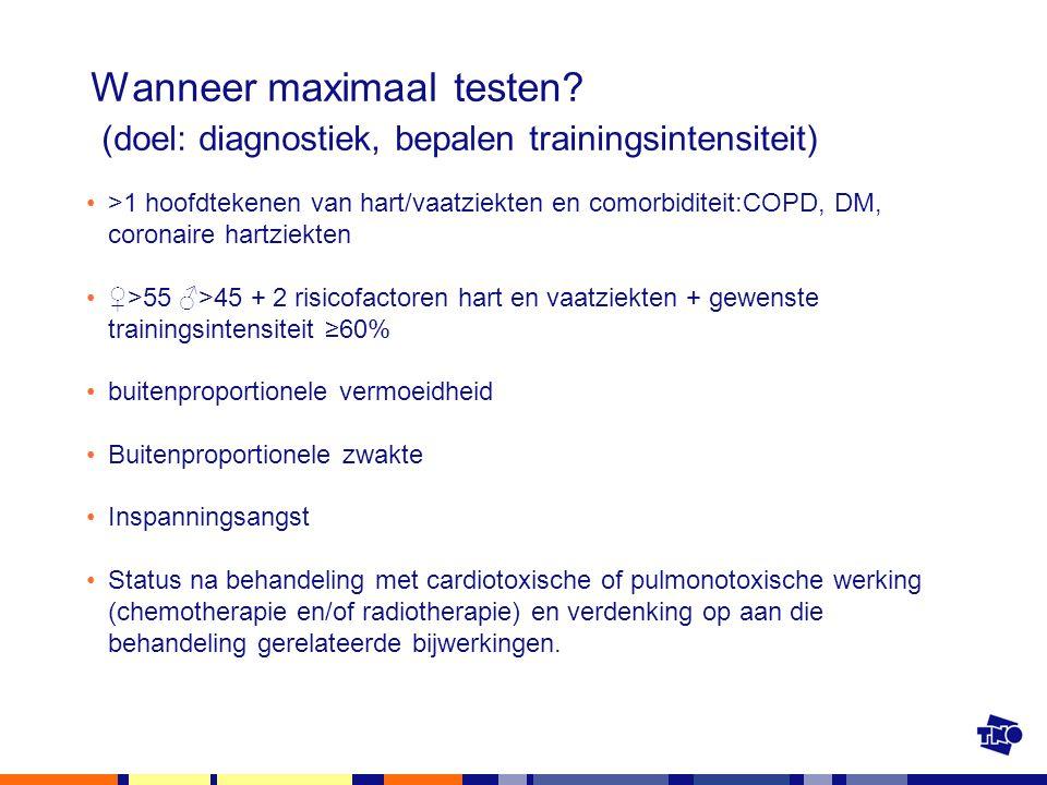 Wanneer maximaal testen? (doel: diagnostiek, bepalen trainingsintensiteit) >1 hoofdtekenen van hart/vaatziekten en comorbiditeit:COPD, DM, coronaire h