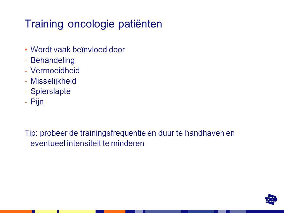 Training oncologie patiënten Wordt vaak beïnvloed door -Behandeling -Vermoeidheid -Misselijkheid -Spierslapte -Pijn Tip: probeer de trainingsfrequenti