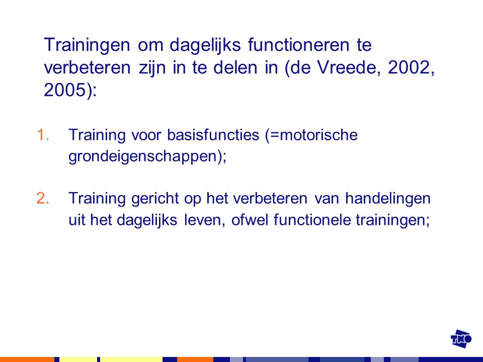 Trainingen om dagelijks functioneren te verbeteren zijn in te delen in (de Vreede, 2002, 2005): 1.Training voor basisfuncties (=motorische grondeigens