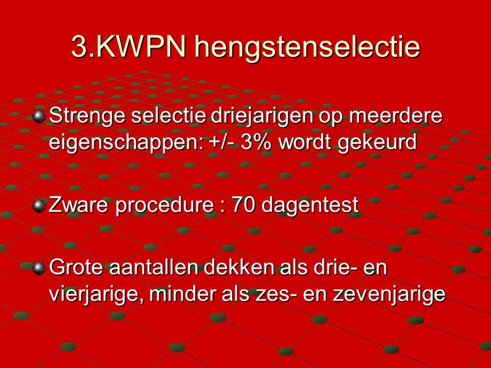 3.KWPN hengstenselectie Strenge selectie driejarigen op meerdere eigenschappen: +/- 3% wordt gekeurd Zware procedure : 70 dagentest Grote aantallen dekken als drie- en vierjarige, minder als zes- en zevenjarige