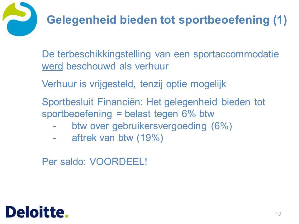 10 De terbeschikkingstelling van een sportaccommodatie werd beschouwd als verhuur Verhuur is vrijgesteld, tenzij optie mogelijk Sportbesluit Financiën: Het gelegenheid bieden tot sportbeoefening = belast tegen 6% btw -btw over gebruikersvergoeding (6%) -aftrek van btw (19%) Per saldo: VOORDEEL.