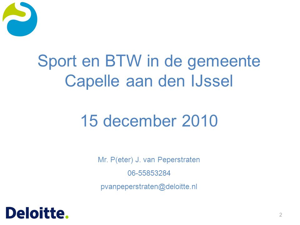 2 Sport en BTW in de gemeente Capelle aan den IJssel 15 december 2010 Mr. P(eter) J. van Peperstraten 06-55853284 pvanpeperstraten@deloitte.nl