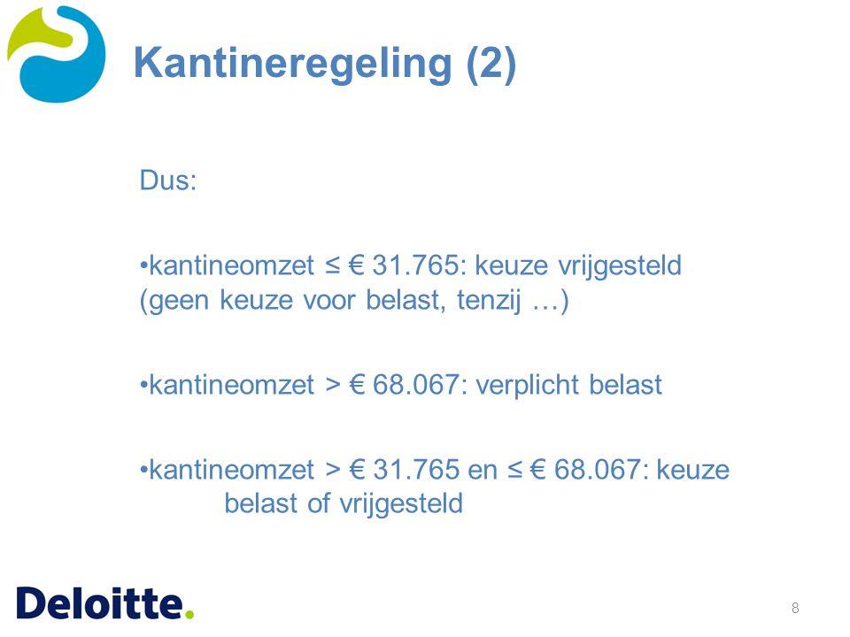 8 Dus: kantineomzet ≤ € 31.765: keuze vrijgesteld (geen keuze voor belast, tenzij …) kantineomzet > € 68.067: verplicht belast kantineomzet > € 31.765 en ≤ € 68.067: keuze belast of vrijgesteld Kantineregeling (2)