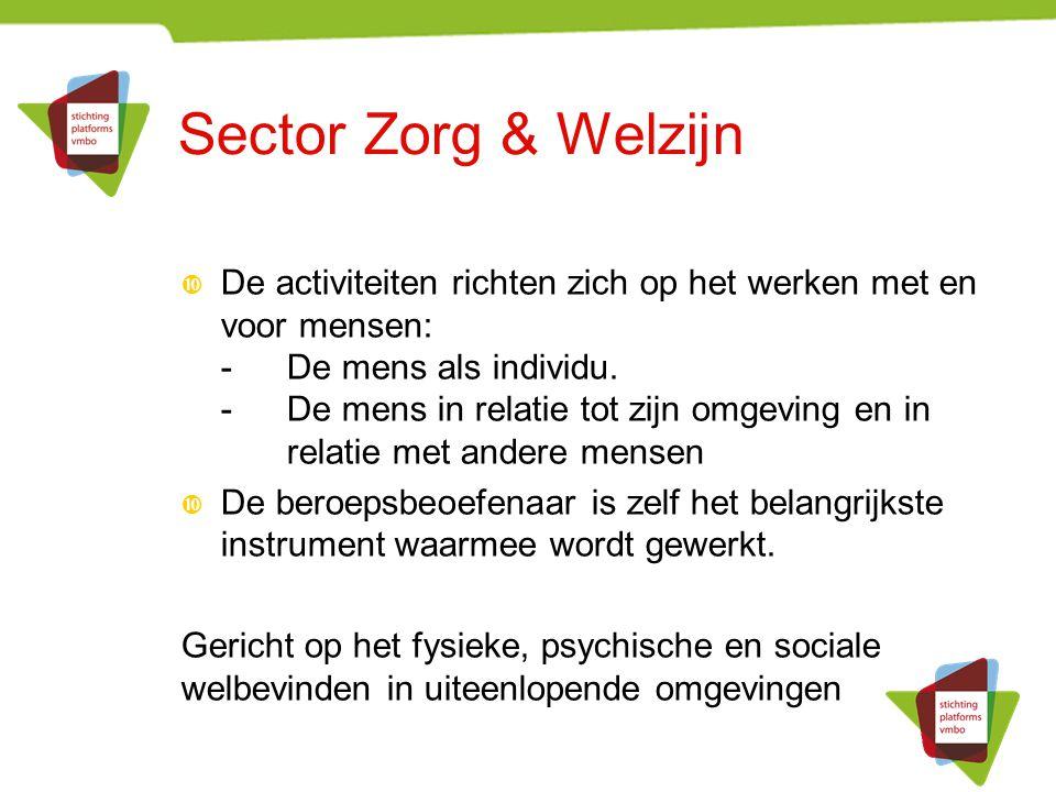 Sector Zorg & Welzijn  De activiteiten richten zich op het werken met en voor mensen: -De mens als individu. -De mens in relatie tot zijn omgeving en