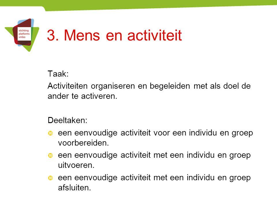 3. Mens en activiteit Taak: Activiteiten organiseren en begeleiden met als doel de ander te activeren. Deeltaken:  een eenvoudige activiteit voor een