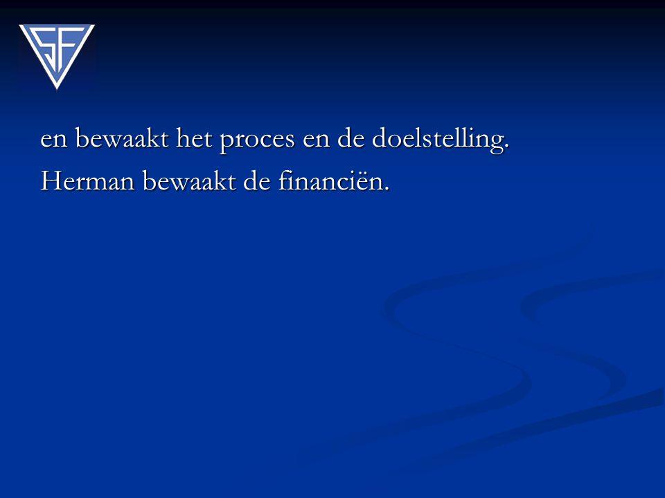 en bewaakt het proces en de doelstelling. Herman bewaakt de financiën.