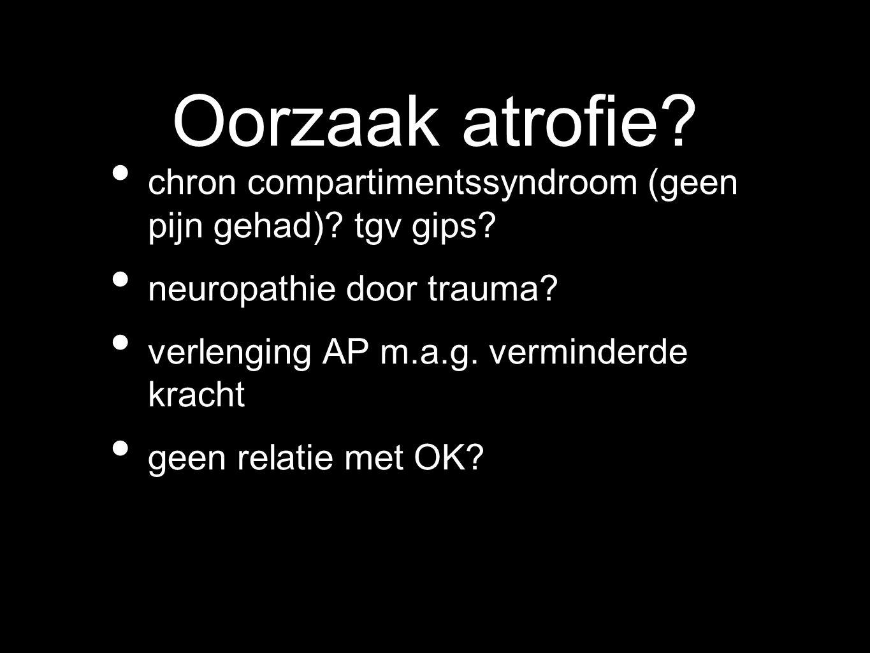 Oorzaak atrofie? chron compartimentssyndroom (geen pijn gehad)? tgv gips? neuropathie door trauma? verlenging AP m.a.g. verminderde kracht geen relati