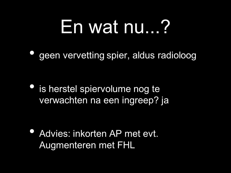 En wat nu...? geen vervetting spier, aldus radioloog is herstel spiervolume nog te verwachten na een ingreep? ja Advies: inkorten AP met evt. Augmente