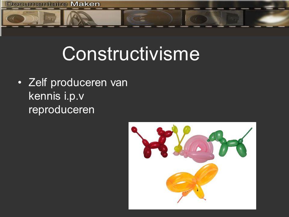 Zelf produceren van kennis i.p.v reproduceren Constructivisme