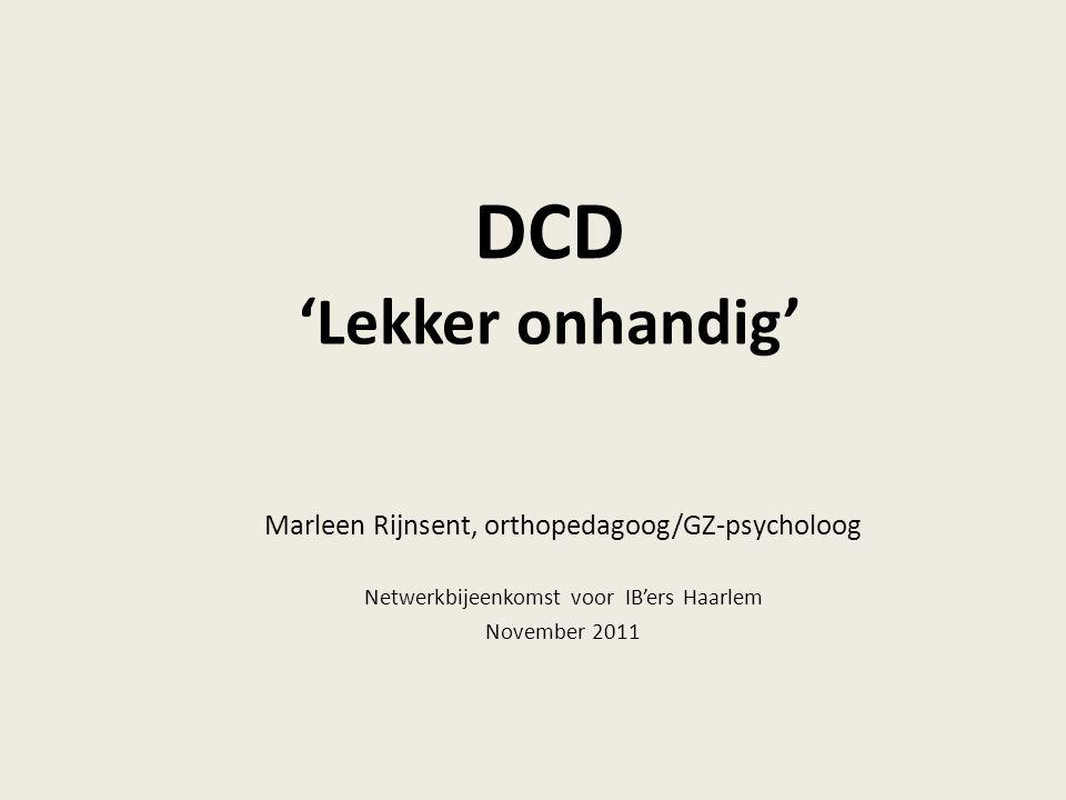 DCD 'Lekker onhandig' Marleen Rijnsent, orthopedagoog/GZ-psycholoog Netwerkbijeenkomst voor IB'ers Haarlem November 2011