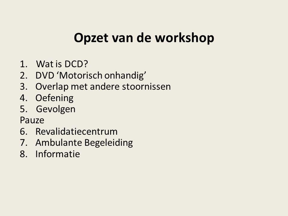 Opzet van de workshop 1.Wat is DCD? 2.DVD 'Motorisch onhandig' 3.Overlap met andere stoornissen 4.Oefening 5.Gevolgen Pauze 6.Revalidatiecentrum 7.Amb