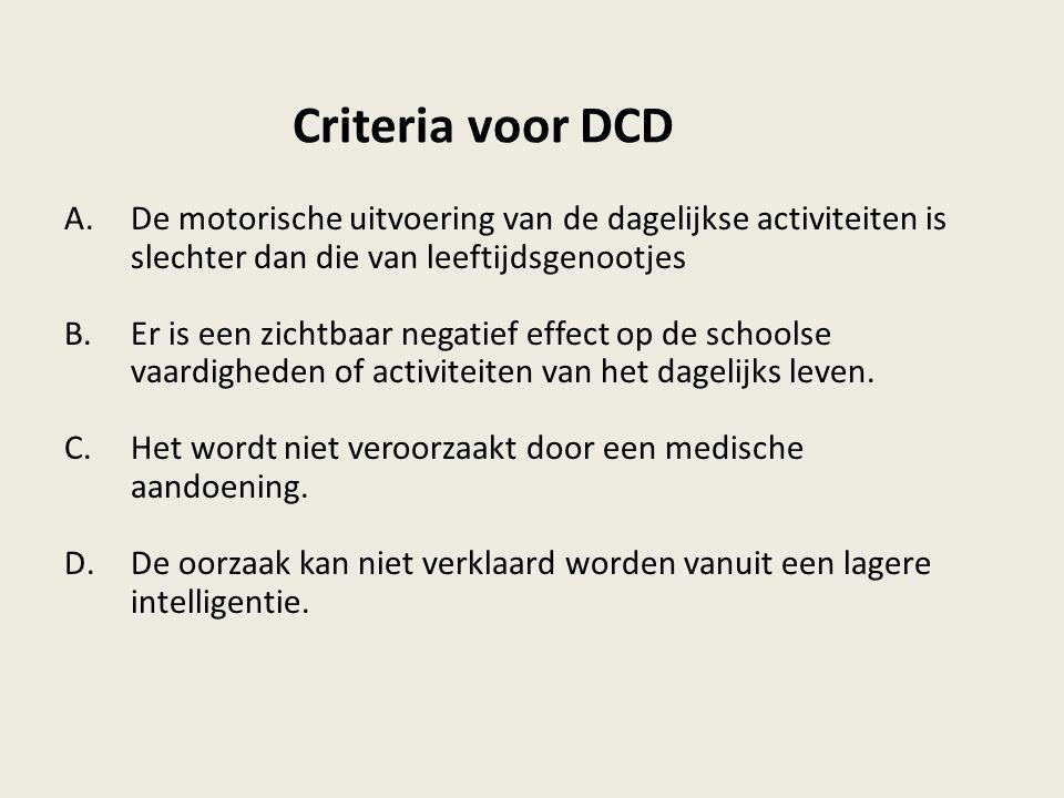 Criteria voor DCD A.De motorische uitvoering van de dagelijkse activiteiten is slechter dan die van leeftijdsgenootjes B.Er is een zichtbaar negatief