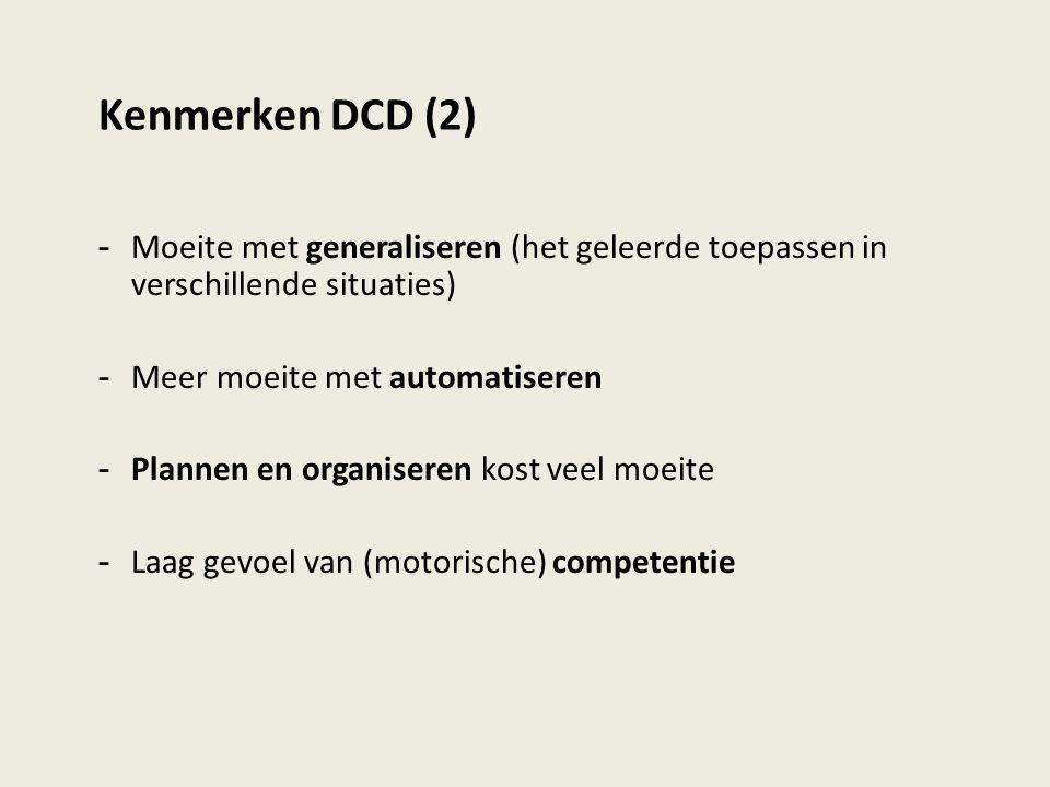 Kenmerken DCD (2) - Moeite met generaliseren (het geleerde toepassen in verschillende situaties) - Meer moeite met automatiseren - Plannen en organise