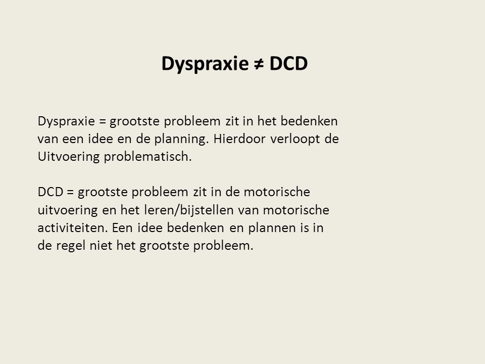 Dyspraxie ≠ DCD Dyspraxie = grootste probleem zit in het bedenken van een idee en de planning. Hierdoor verloopt de Uitvoering problematisch. DCD = gr