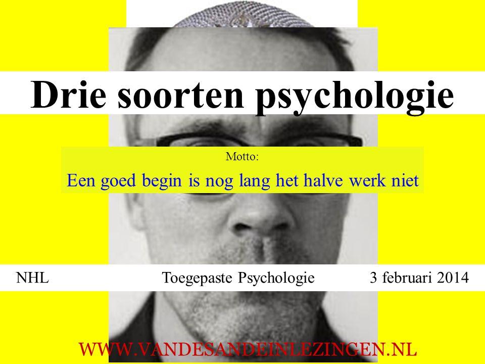 Drie soorten psychologie NHL Toegepaste Psychologie 3 februari 2014 WWW.VANDESANDEINLEZINGEN.NL Motto: Een goed begin is nog lang het halve werk niet