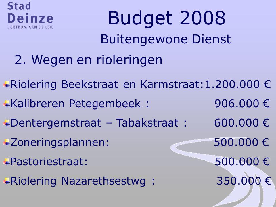 Budget 2008 Buitengewone Dienst 2. Wegen en rioleringen Riolering Beekstraat en Karmstraat:1.200.000 € Kalibreren Petegembeek : 906.000 € Dentergemstr