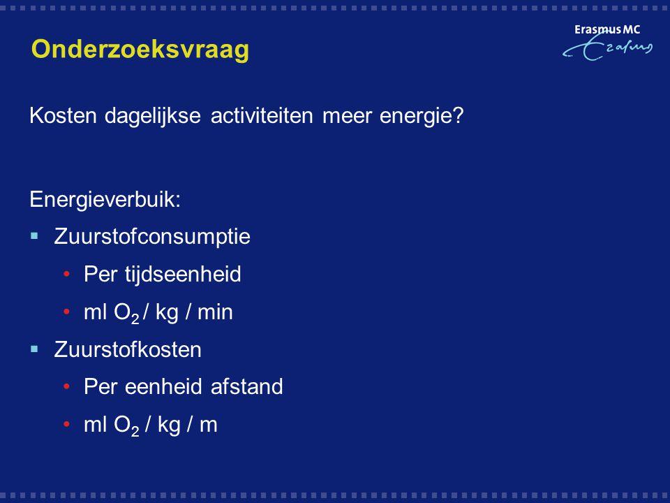 Onderzoeksvraag Kosten dagelijkse activiteiten meer energie? Energieverbuik:  Zuurstofconsumptie Per tijdseenheid ml O 2 / kg / min  Zuurstofkosten