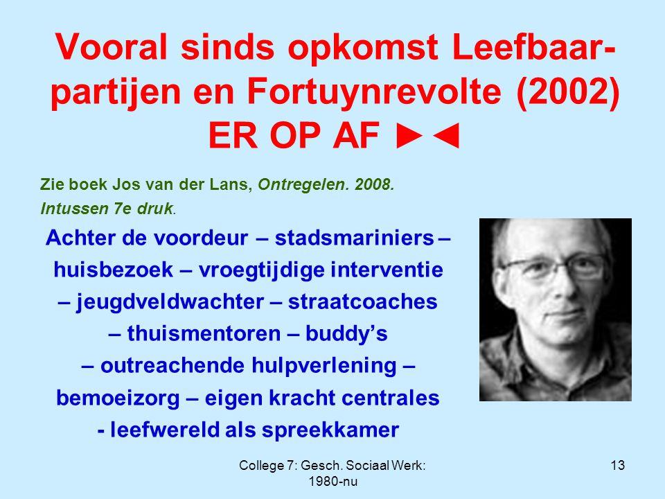 College 7: Gesch. Sociaal Werk: 1980-nu 13 Vooral sinds opkomst Leefbaar- partijen en Fortuynrevolte (2002) ER OP AF ►◄ Zie boek Jos van der Lans, Ont