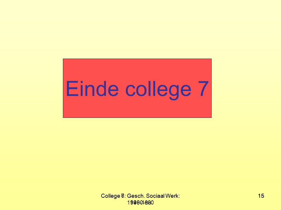 College 7: Gesch. Sociaal Werk: 1980-nu 15College 6: Gesch. Sociaal Werk: 1940-1980 15 Einde college 7
