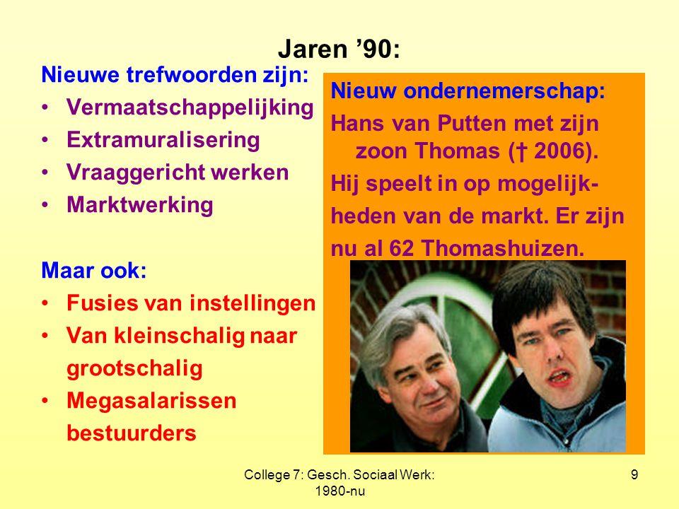 College 7: Gesch. Sociaal Werk: 1980-nu 9 Jaren '90: Nieuwe trefwoorden zijn: Vermaatschappelijking Extramuralisering Vraaggericht werken Marktwerking