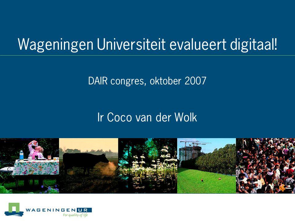 Wageningen Universiteit evalueert digitaal! DAIR congres, oktober 2007 Ir Coco van der Wolk