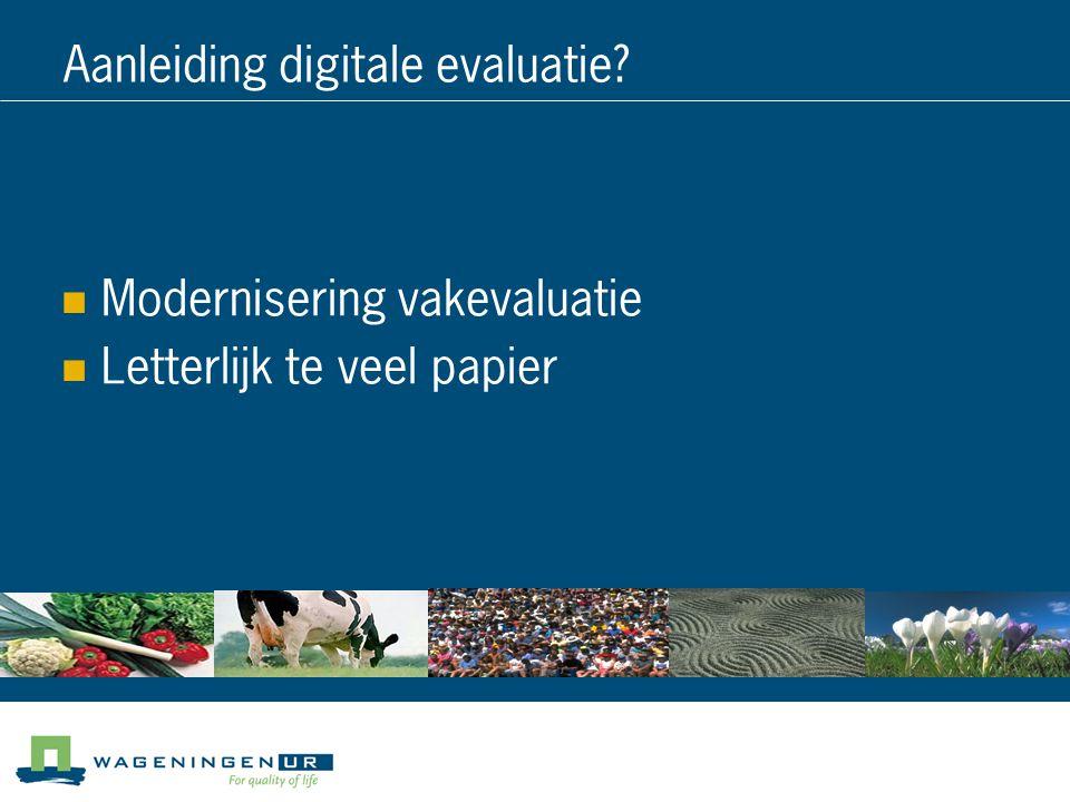 Aanleiding digitale evaluatie? Modernisering vakevaluatie Letterlijk te veel papier