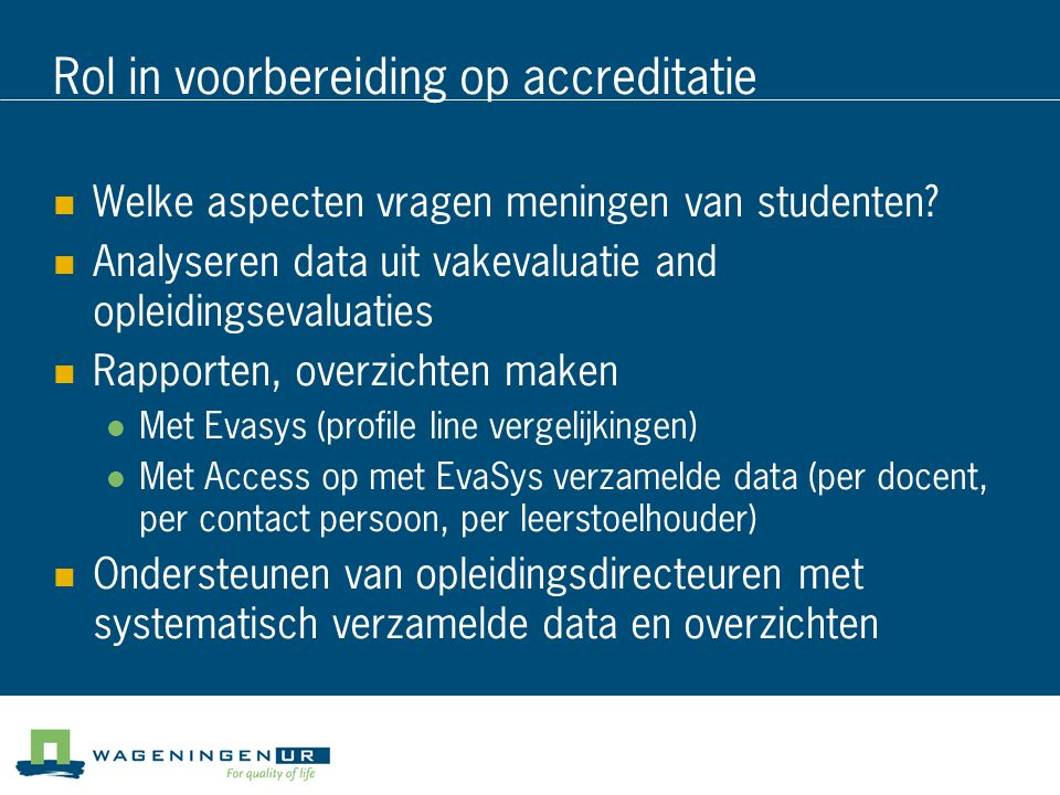 Rol in voorbereiding op accreditatie Welke aspecten vragen meningen van studenten? Analyseren data uit vakevaluatie and opleidingsevaluaties Rapporten
